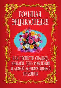 Книга Как провести свадьбу, юбилей, день рождения и любой корпоративный праздник. Большая энциклопедия
