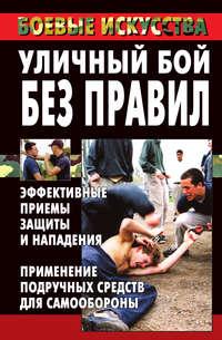 Уличный бой без правил. Эффективные приемы защиты и нападения. Применение подручных средств для самообороны