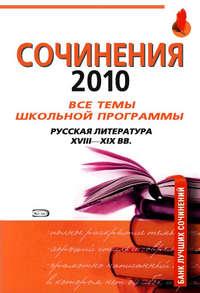 Сочинения 2010: все темы школьной программы. Русская литература XVIII-XIX вв.