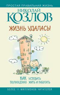 Купить книгу Жизнь удалась! Как успевать полноценно жить и работать, автора Николая Козлова