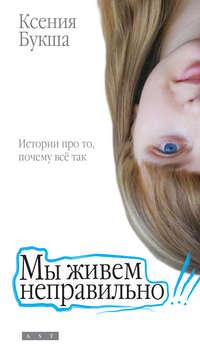 Купить книгу Мы живем неправильно, автора Ксении Букши