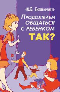 Купить книгу Продолжаем общаться с ребенком. Так?, автора Юлии Гиппенрейтер