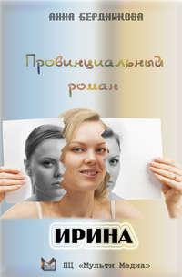 Купить книгу Провинциальный роман. Ирина, автора Анны Бердниковой