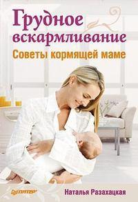 Книга Грудное вскармливание. Советы кормящей маме - Автор Наталья Разахацкая