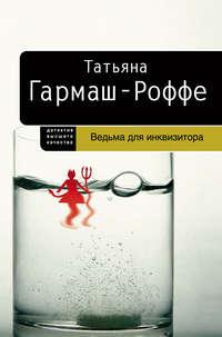 Книга Ведьма для инквизитора - Автор Татьяна Гармаш-Роффе