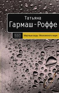 Купить книгу Мертвые воды Московского моря, автора Татьяны Гармаш-Роффе