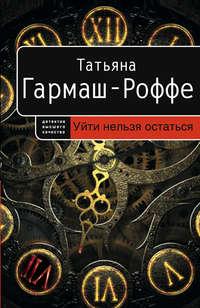 Купить книгу Уйти нельзя остаться, автора Татьяны Гармаш-Роффе