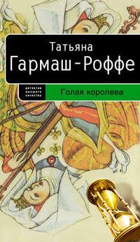 Купить книгу Голая королева, автора Татьяны Гармаш-Роффе