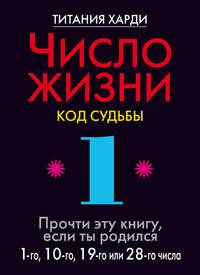 Число жизни. Код судьбы. Прочти эту книгу, если ты родился 1-го, 10-го, 19-го или 28-го числа