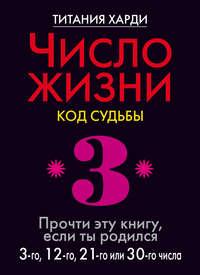 Число жизни. Код судьбы. Прочти эту книгу, если ты родился 3-го, 12-го, 21-го или 30-го числа