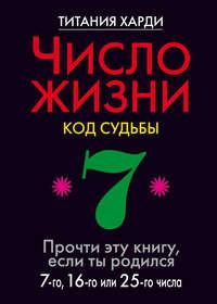 Книга Число жизни. Код судьбы. Прочти эту книгу, если ты родился 7-го, 16-го или 25-го числа - Автор Титания Харди
