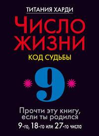 Число жизни. Код судьбы. Прочти эту книгу, если ты родился 9-го, 18-го или 27-го числа