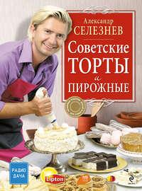 Купить книгу Советские торты и пирожные, автора Александра Селезнева