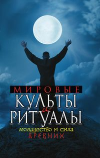 Мировые культы и ритуалы. Могущество и сила древних
