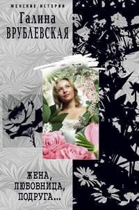 Купить книгу Жена, любовница, подруга..., автора Галины Врублевской