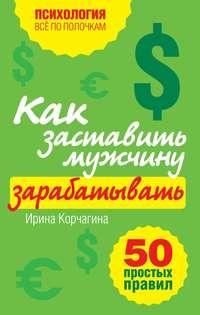 Книга Как заставить мужчину зарабатывать. 50 простых правил - Автор Ирина Корчагина