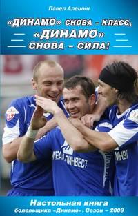 Книга «Динамо» снова – класс, «Динамо» снова – сила! - Автор Павел Алешин