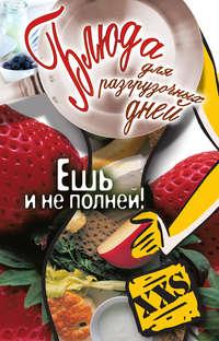 Купить книгу Блюда для разгрузочных дней. Ешь и не полней!, автора