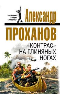 Купить книгу «Контрас» на глиняных ногах, автора Александра Проханова