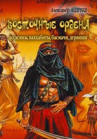 Купить книгу Восточные ордена: ассасины, ваххабиты, басмачи, дервиши, автора Александра Андреева