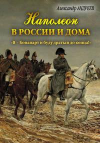 Купить книгу Наполеон в России и дома. «Я – Бонапарт и буду драться до конца!», автора Александра Андреева