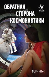 Мэри Роуч - Обратная сторона космонавтики