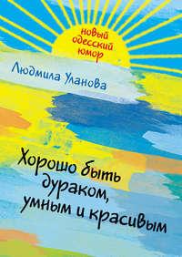 Купить книгу Хорошо быть дураком, умным и красивым, автора Людмилы Улановой