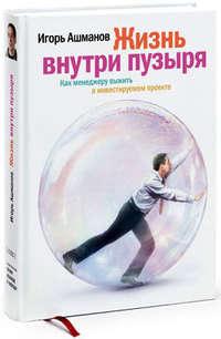 Купить книгу Жизнь внутри пузыря: Как менеджеру выжить в инвестируемом проекте, автора Игоря Ашманова