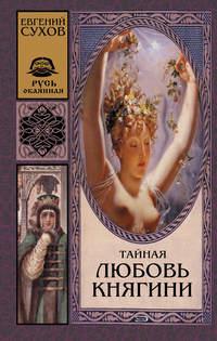 Книга Тайная любовь княгини - Автор Евгений Сухов