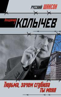 Купить книгу Тюрьма, зачем сгубила ты меня?, автора Владимира Колычева