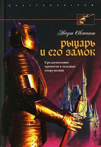 Рыцарь и его замок. Средневековые крепости и осадные сооружения