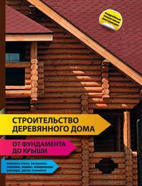 Книга Строительство деревянного дома – от фундамента до крыши - Автор
