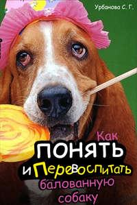 Книга Как понять и перевоспитать балованную собаку