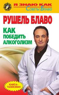 Купить книгу Как победить алкоголизм, автора Рушеля Блаво