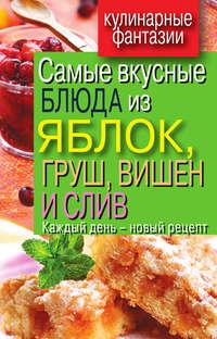 Самые вкусные блюда из яблок, груш, вишен и слив. Каждый день – новый рецепт