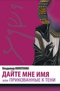 Владимир Колотенко - Дайте мне имя, или Прикованные к тени