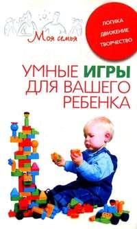 Книга Умные игры для вашего ребенка. Логика. Движение. Творчество