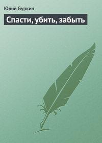 Купить книгу Спасти, убить, забыть, автора Юлия Буркина