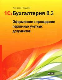 Купить книгу 1С: Бухгалтерия 8.2. Оформление и проведение первичных учетных документов, автора Алексея Гладкого