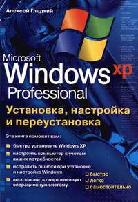 Купить книгу Установка, настройка и переустановка Windows XP: быстро, легко, самостоятельно, автора Алексея Гладкого