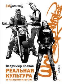 Книга Реальная культура: от Альтернативы до Эмо - Автор Владимир Козлов