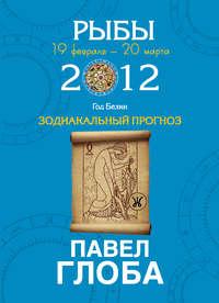 Купить книгу Рыбы. Зодиакальный прогноз на 2012 год, автора Павла Глобы