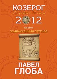 Купить книгу Козерог. Зодиакальный прогноз на 2012 год, автора Павла Глобы