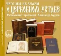 Купить книгу Чего мы не знаем о церковном Уставе, автора Александра Будкова