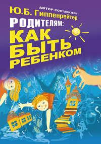 Купить книгу Родителям: как быть ребенком, автора Юлии Гиппенрейтер