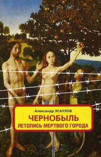 Чернобыль. Летопись мертвого города