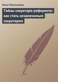 Купить книгу Тайны секретаря-референта: как стать незаменимым секретарем, автора Ильи Мельникова