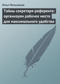 Купить книгу Тайны секретаря-референта: организуем рабочее место для максимального удобства, автора Ильи Мельникова