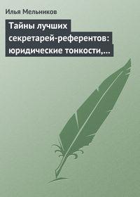 Купить книгу Тайны лучших секретарей-референтов: юридические тонкости, помогающие в работе, автора Ильи Мельникова