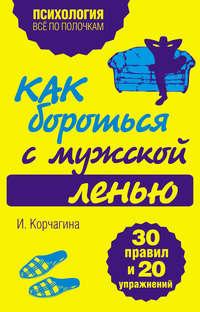 Книга Как бороться с мужской ленью. 30 правил и 20 упражнений - Автор Ирина Корчагина